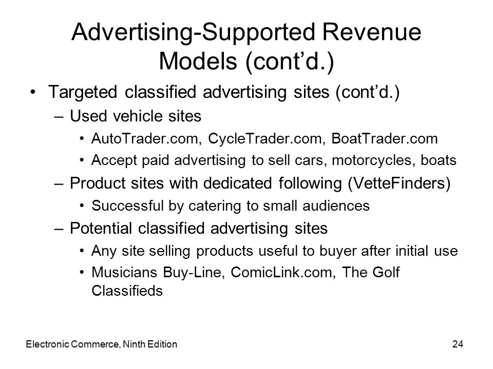Electronic Commerce, Ninth Edition24 Advertising-Supported Revenue Models (cont'd.) Targeted classified advertising sites (cont'd.) –Used vehicle sites AutoTrader.com, CycleTrader.com, BoatTrader.com Accept paid advertising to sell cars, motorcycles, boats –Product sites with dedicated following (VetteFinders) Successful by catering to small audiences –Potential classified advertising sites Any site selling products useful to buyer after initial use Musicians Buy-Line, ComicLink.com, The Golf Classifieds