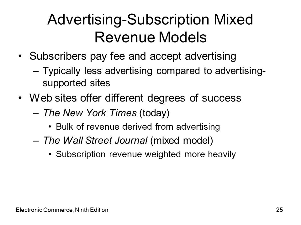 Electronic Commerce, Ninth Edition25 Advertising-Subscription Mixed Revenue Models Subscribers pay fee and accept advertising –Typically less advertising compared to advertising- supported sites Web sites offer different degrees of success –The New York Times (today) Bulk of revenue derived from advertising –The Wall Street Journal (mixed model) Subscription revenue weighted more heavily