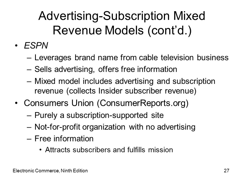 Electronic Commerce, Ninth Edition27 Advertising-Subscription Mixed Revenue Models (cont'd.) ESPN –Leverages brand name from cable television business –Sells advertising, offers free information –Mixed model includes advertising and subscription revenue (collects Insider subscriber revenue) Consumers Union (ConsumerReports.org) –Purely a subscription-supported site –Not-for-profit organization with no advertising –Free information Attracts subscribers and fulfills mission