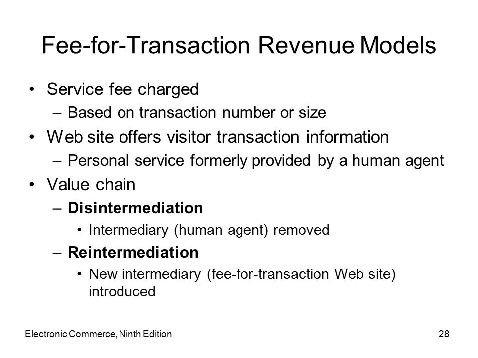 Electronic Commerce, Ninth Edition28 Fee-for-Transaction Revenue Models Service fee charged –Based on transaction number or size Web site offers visitor transaction information –Personal service formerly provided by a human agent Value chain –Disintermediation Intermediary (human agent) removed –Reintermediation New intermediary (fee-for-transaction Web site) introduced