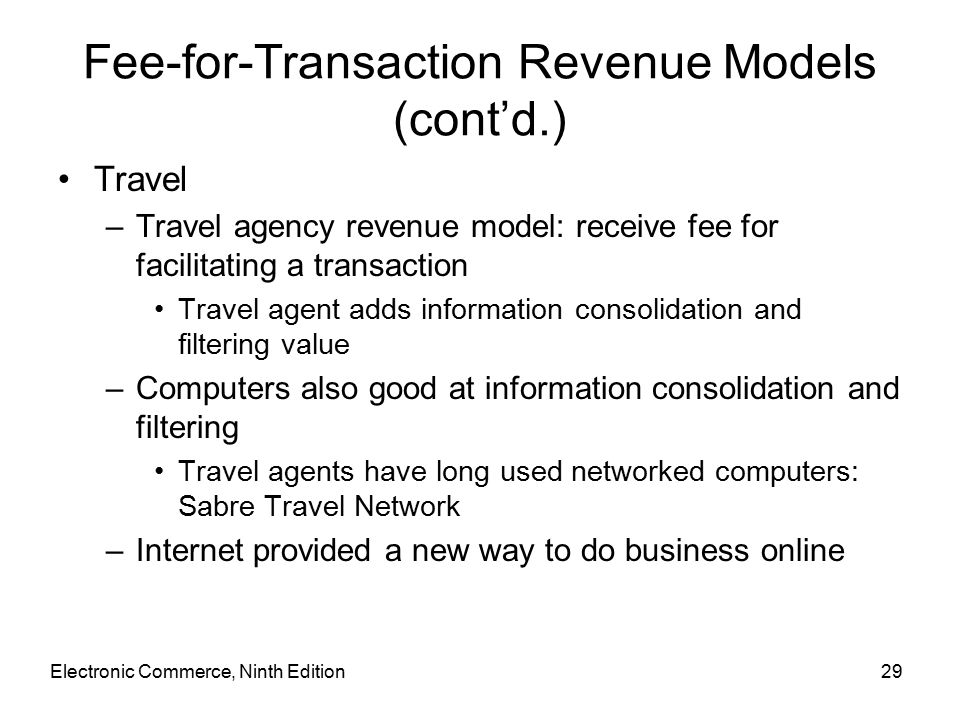 Electronic Commerce, Ninth Edition29 Fee-for-Transaction Revenue Models (cont'd.) Travel –Travel agency revenue model: receive fee for facilitating a transaction Travel agent adds information consolidation and filtering value –Computers also good at information consolidation and filtering Travel agents have long used networked computers: Sabre Travel Network –Internet provided a new way to do business online