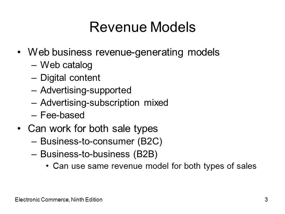 Electronic Commerce, Ninth Edition3 Revenue Models Web business revenue-generating models –Web catalog –Digital content –Advertising-supported –Advertising-subscription mixed –Fee-based Can work for both sale types –Business-to-consumer (B2C) –Business-to-business (B2B) Can use same revenue model for both types of sales