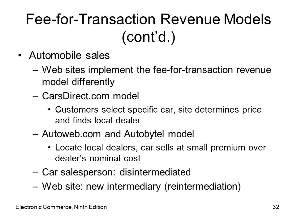Electronic Commerce, Ninth Edition32 Fee-for-Transaction Revenue Models (cont'd.) Automobile sales –Web sites implement the fee-for-transaction revenue model differently –CarsDirect.com model Customers select specific car, site determines price and finds local dealer –Autoweb.com and Autobytel model Locate local dealers, car sells at small premium over dealer's nominal cost –Car salesperson: disintermediated –Web site: new intermediary (reintermediation)
