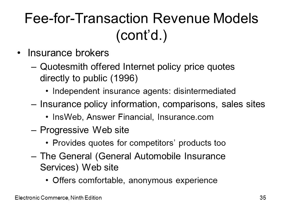 Electronic Commerce, Ninth Edition35 Fee-for-Transaction Revenue Models (cont'd.) Insurance brokers –Quotesmith offered Internet policy price quotes directly to public (1996) Independent insurance agents: disintermediated –Insurance policy information, comparisons, sales sites InsWeb, Answer Financial, Insurance.com –Progressive Web site Provides quotes for competitors' products too –The General (General Automobile Insurance Services) Web site Offers comfortable, anonymous experience