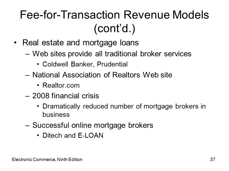 Electronic Commerce, Ninth Edition37 Fee-for-Transaction Revenue Models (cont'd.) Real estate and mortgage loans –Web sites provide all traditional broker services Coldwell Banker, Prudential –National Association of Realtors Web site Realtor.com –2008 financial crisis Dramatically reduced number of mortgage brokers in business –Successful online mortgage brokers Ditech and E-LOAN