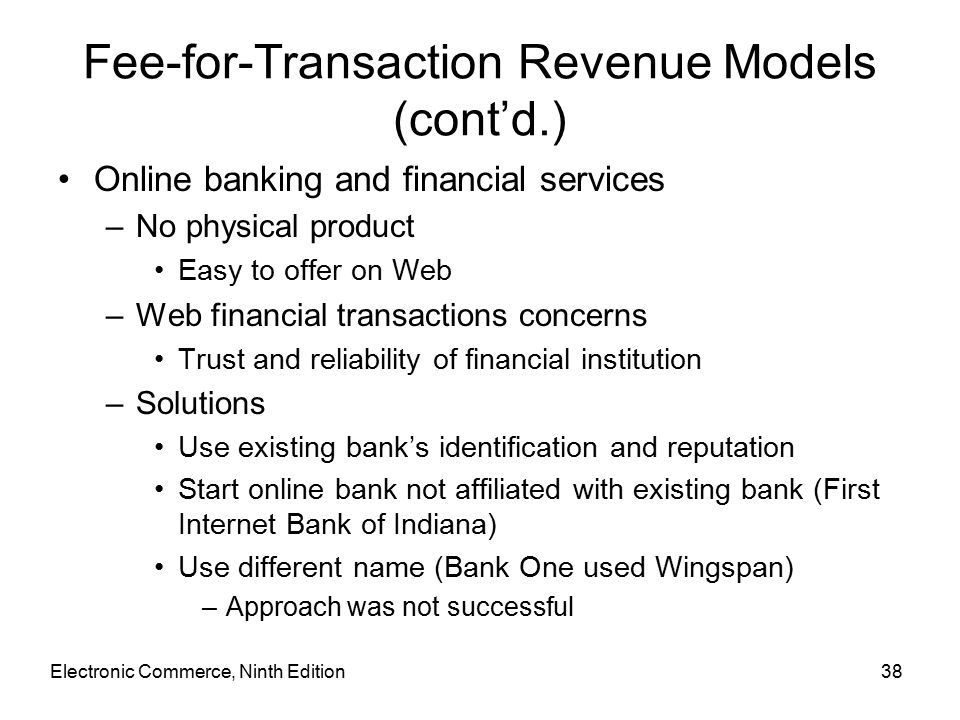 Electronic Commerce, Ninth Edition38 Fee-for-Transaction Revenue Models (cont'd.) Online banking and financial services –No physical product Easy to offer on Web –Web financial transactions concerns Trust and reliability of financial institution –Solutions Use existing bank's identification and reputation Start online bank not affiliated with existing bank (First Internet Bank of Indiana) Use different name (Bank One used Wingspan) –Approach was not successful