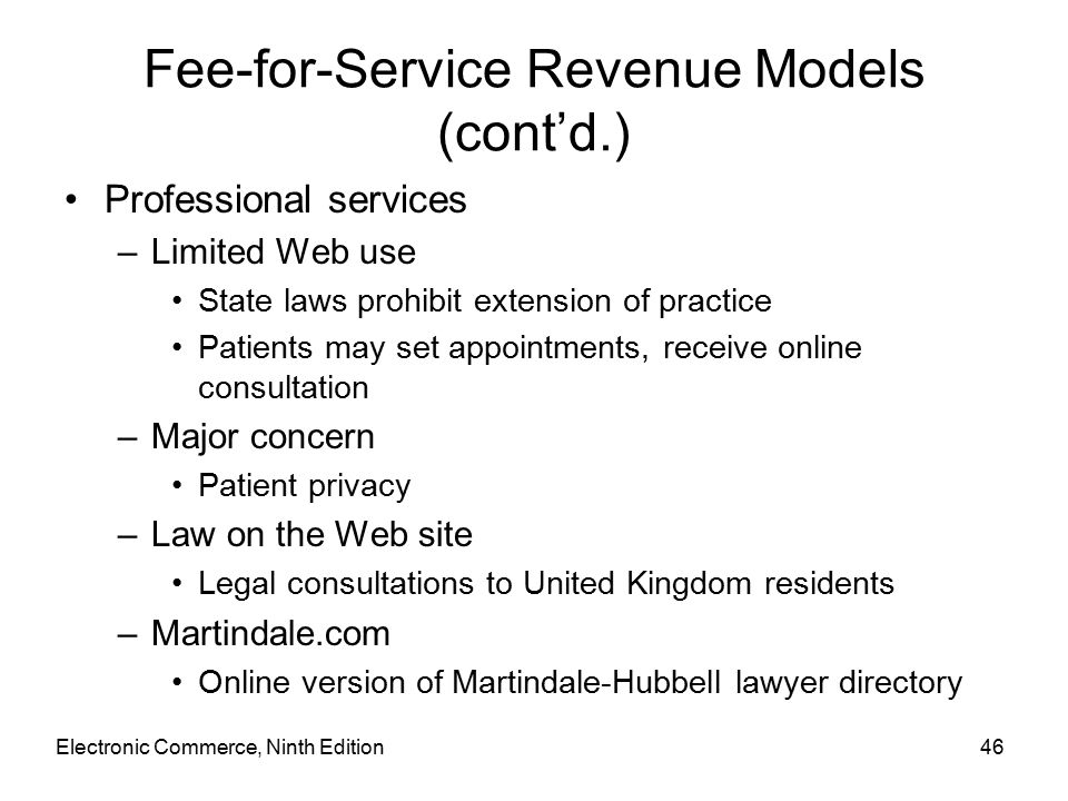 Electronic Commerce, Ninth Edition46 Fee-for-Service Revenue Models (cont'd.) Professional services –Limited Web use State laws prohibit extension of practice Patients may set appointments, receive online consultation –Major concern Patient privacy –Law on the Web site Legal consultations to United Kingdom residents –Martindale.com Online version of Martindale-Hubbell lawyer directory