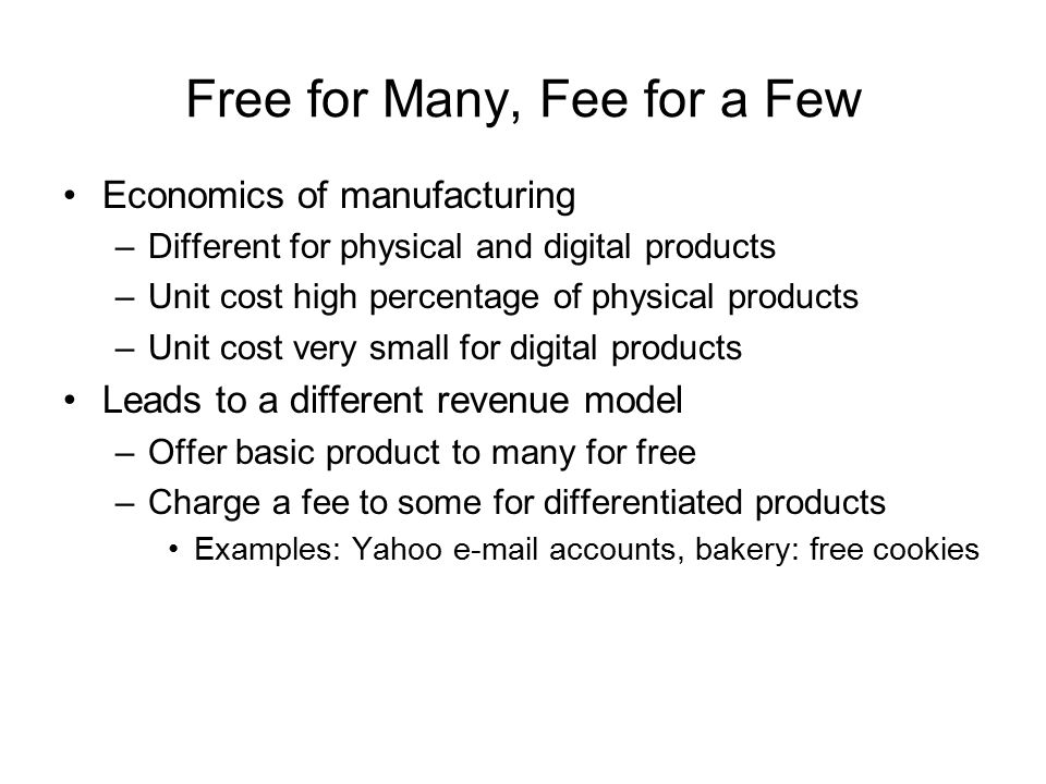 Free for Many, Fee for a Few Economics of manufacturing –Different for physical and digital products –Unit cost high percentage of physical products –Unit cost very small for digital products Leads to a different revenue model –Offer basic product to many for free –Charge a fee to some for differentiated products Examples: Yahoo  accounts, bakery: free cookies