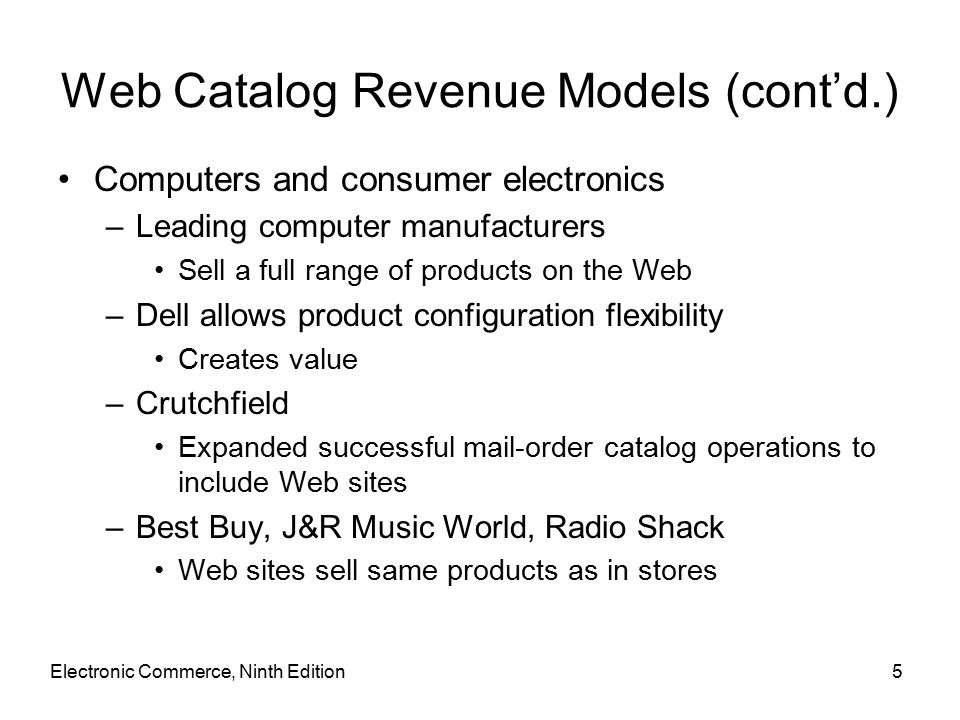 Electronic Commerce, Ninth Edition5 Web Catalog Revenue Models (cont'd.) Computers and consumer electronics –Leading computer manufacturers Sell a full range of products on the Web –Dell allows product configuration flexibility Creates value –Crutchfield Expanded successful mail-order catalog operations to include Web sites –Best Buy, J&R Music World, Radio Shack Web sites sell same products as in stores