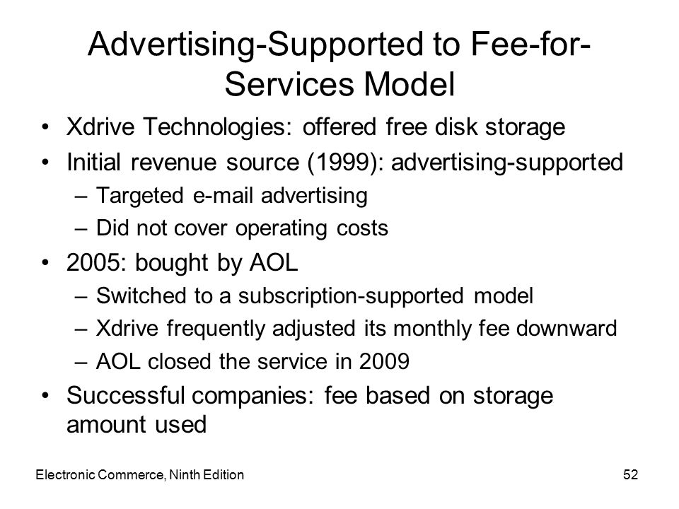 Electronic Commerce, Ninth Edition52 Advertising-Supported to Fee-for- Services Model Xdrive Technologies: offered free disk storage Initial revenue source (1999): advertising-supported –Targeted  advertising –Did not cover operating costs 2005: bought by AOL –Switched to a subscription-supported model –Xdrive frequently adjusted its monthly fee downward –AOL closed the service in 2009 Successful companies: fee based on storage amount used
