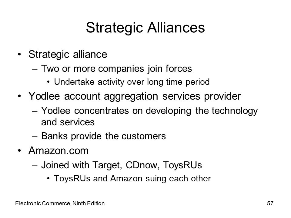 Electronic Commerce, Ninth Edition57 Strategic Alliances Strategic alliance –Two or more companies join forces Undertake activity over long time period Yodlee account aggregation services provider –Yodlee concentrates on developing the technology and services –Banks provide the customers Amazon.com –Joined with Target, CDnow, ToysRUs ToysRUs and Amazon suing each other