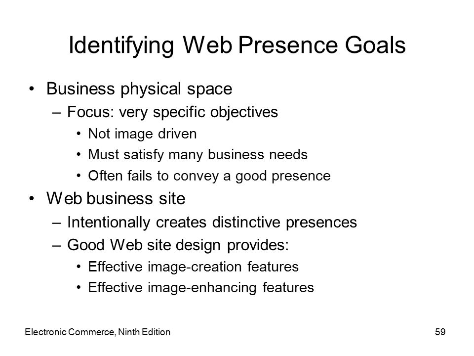 Identifying Web Presence Goals Business physical space –Focus: very specific objectives Not image driven Must satisfy many business needs Often fails to convey a good presence Web business site –Intentionally creates distinctive presences –Good Web site design provides: Effective image-creation features Effective image-enhancing features Electronic Commerce, Ninth Edition59