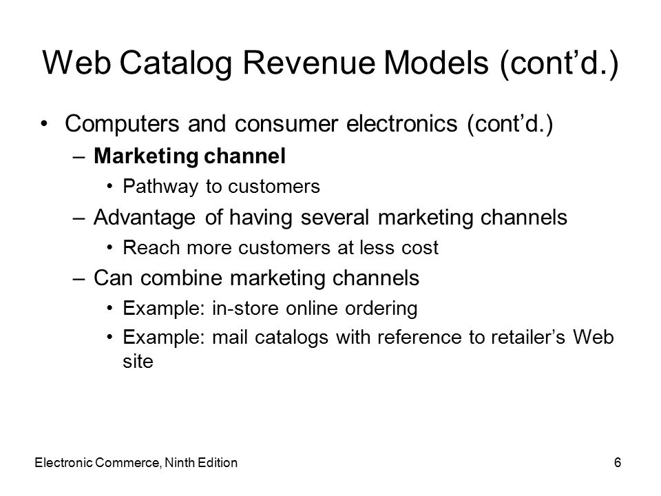 Electronic Commerce, Ninth Edition6 Web Catalog Revenue Models (cont'd.) Computers and consumer electronics (cont'd.) –Marketing channel Pathway to customers –Advantage of having several marketing channels Reach more customers at less cost –Can combine marketing channels Example: in-store online ordering Example: mail catalogs with reference to retailer's Web site