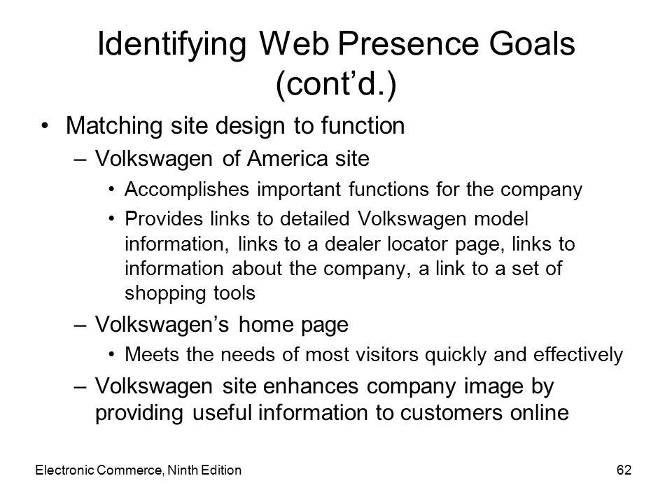 Electronic Commerce, Ninth Edition62 Identifying Web Presence Goals (cont'd.) Matching site design to function –Volkswagen of America site Accomplishes important functions for the company Provides links to detailed Volkswagen model information, links to a dealer locator page, links to information about the company, a link to a set of shopping tools –Volkswagen's home page Meets the needs of most visitors quickly and effectively –Volkswagen site enhances company image by providing useful information to customers online