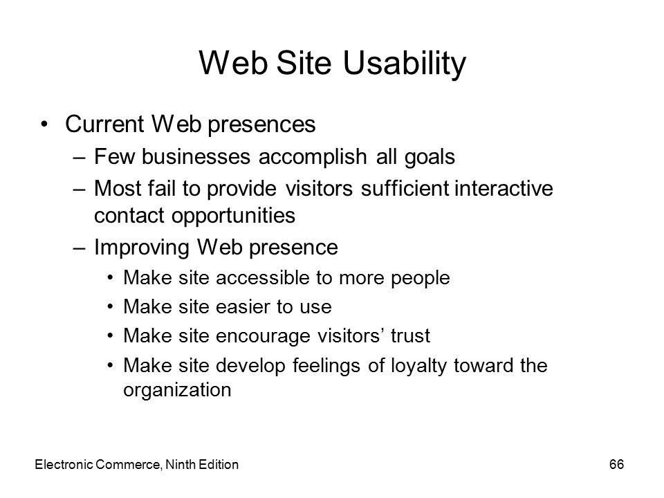 Electronic Commerce, Ninth Edition66 Web Site Usability Current Web presences –Few businesses accomplish all goals –Most fail to provide visitors sufficient interactive contact opportunities –Improving Web presence Make site accessible to more people Make site easier to use Make site encourage visitors' trust Make site develop feelings of loyalty toward the organization