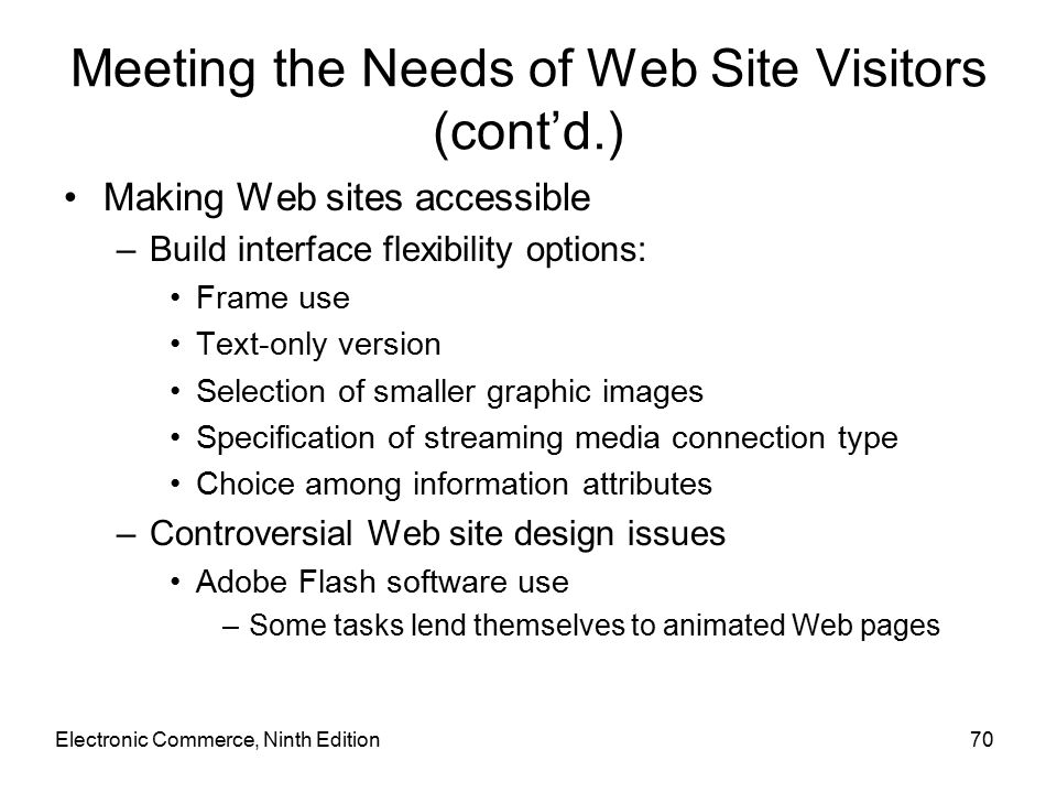 Electronic Commerce, Ninth Edition70 Meeting the Needs of Web Site Visitors (cont'd.) Making Web sites accessible –Build interface flexibility options: Frame use Text-only version Selection of smaller graphic images Specification of streaming media connection type Choice among information attributes –Controversial Web site design issues Adobe Flash software use –Some tasks lend themselves to animated Web pages