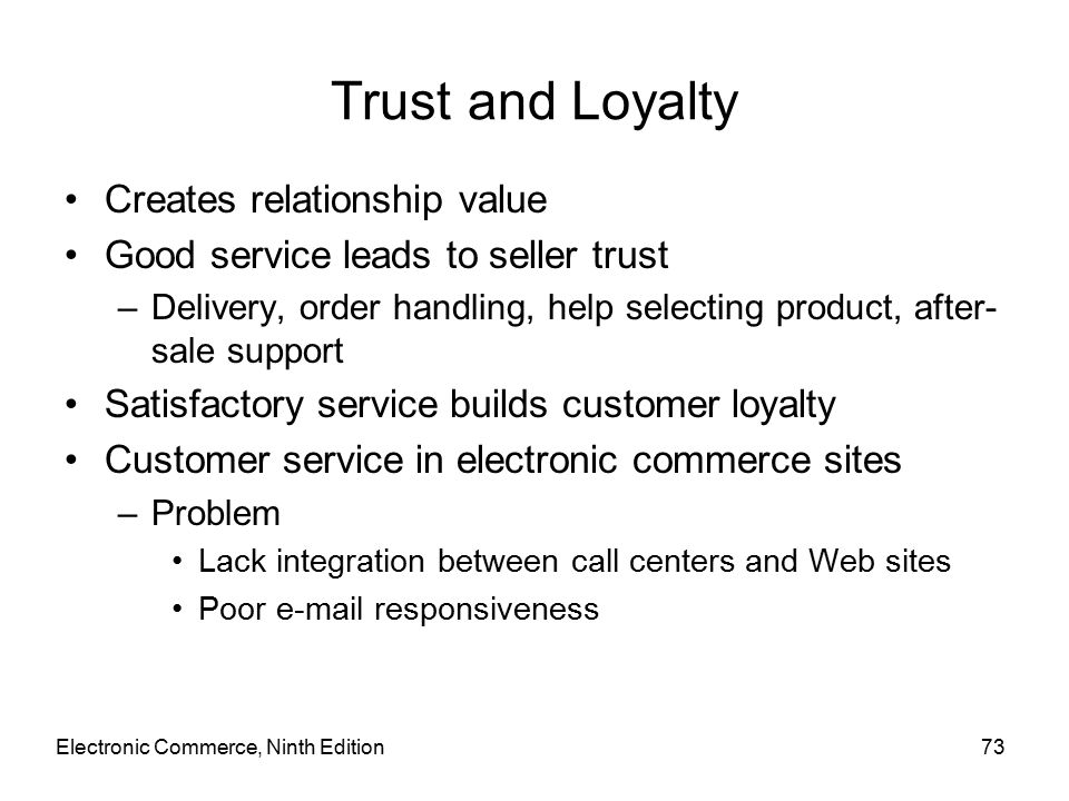 Electronic Commerce, Ninth Edition73 Trust and Loyalty Creates relationship value Good service leads to seller trust –Delivery, order handling, help selecting product, after- sale support Satisfactory service builds customer loyalty Customer service in electronic commerce sites –Problem Lack integration between call centers and Web sites Poor  responsiveness