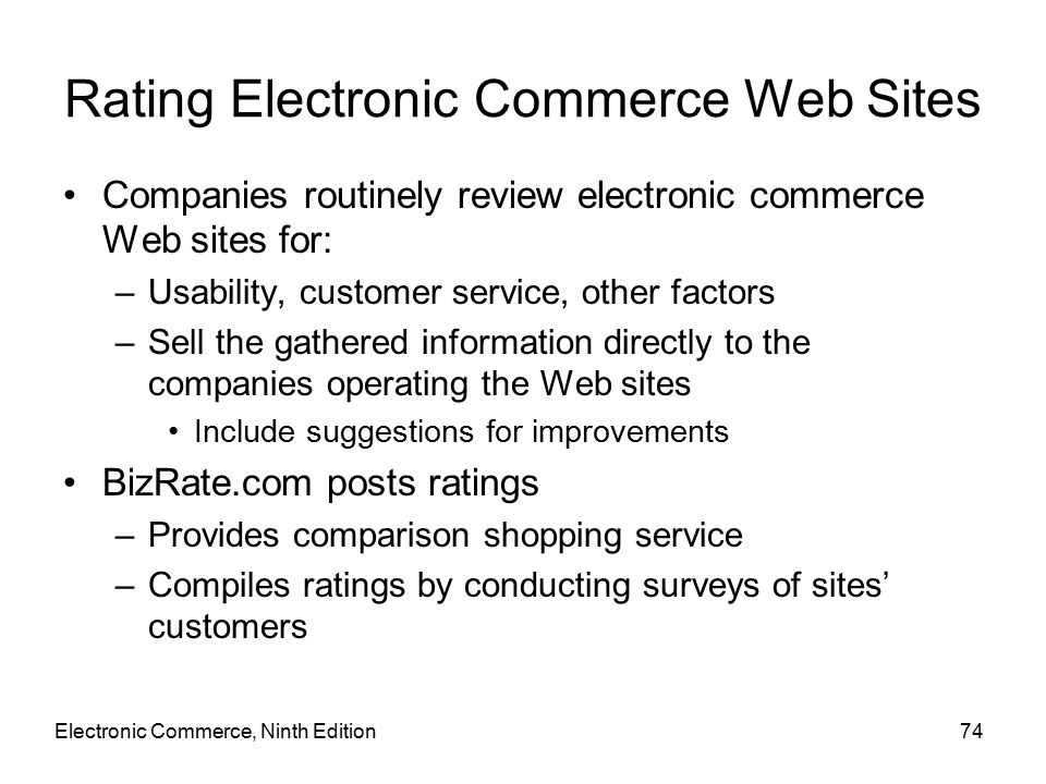 Electronic Commerce, Ninth Edition74 Rating Electronic Commerce Web Sites Companies routinely review electronic commerce Web sites for: –Usability, customer service, other factors –Sell the gathered information directly to the companies operating the Web sites Include suggestions for improvements BizRate.com posts ratings –Provides comparison shopping service –Compiles ratings by conducting surveys of sites' customers
