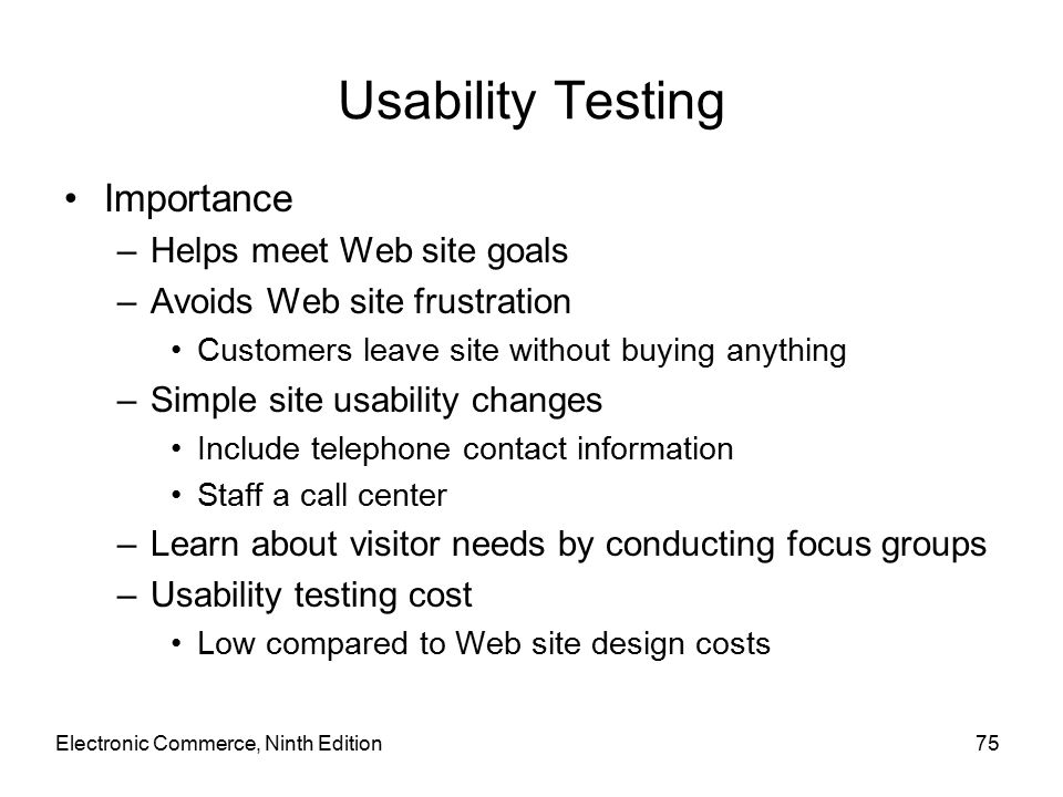 Electronic Commerce, Ninth Edition75 Usability Testing Importance –Helps meet Web site goals –Avoids Web site frustration Customers leave site without buying anything –Simple site usability changes Include telephone contact information Staff a call center –Learn about visitor needs by conducting focus groups –Usability testing cost Low compared to Web site design costs