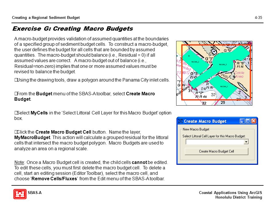 Coastal Applications Using ArcGIS Honolulu District Training SBAS-A Creating a Regional Sediment Budget4-35 Exercise G: Creating Macro Budgets A macro-budget provides validation of assumed quantities at the boundaries of a specified group of sediment budget cells.
