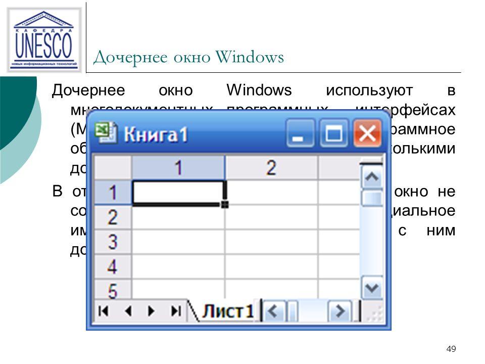49 Дочернее окно Windows Дочернее окно Windows используют в многодокументных программных интерфейсах (MDI), предполагающих, что программное обеспечение должно работать с несколькими документами одновременно.