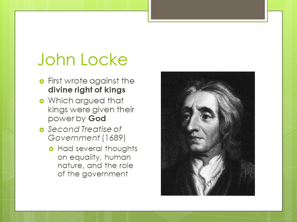John Locke  First wrote against the divine right of kings  Which argued that kings were given their power by God  Second Treatise of Government (1689)  Had several thoughts on equality, human nature, and the role of the government