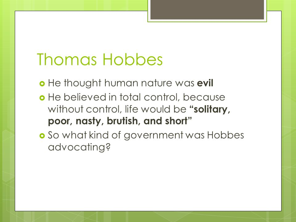 Thomas Hobbes  He thought human nature was evil  He believed in total control, because without control, life would be solitary, poor, nasty, brutish, and short  So what kind of government was Hobbes advocating