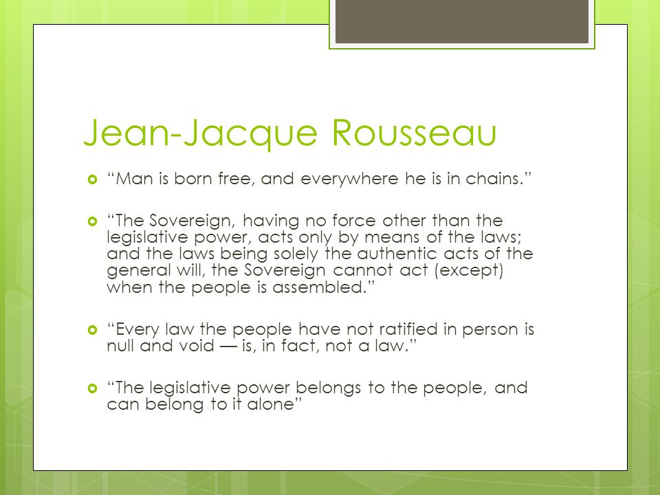 Jean-Jacque Rousseau  Man is born free, and everywhere he is in chains.  The Sovereign, having no force other than the legislative power, acts only by means of the laws; and the laws being solely the authentic acts of the general will, the Sovereign cannot act (except) when the people is assembled.  Every law the people have not ratified in person is null and void — is, in fact, not a law.  The legislative power belongs to the people, and can belong to it alone