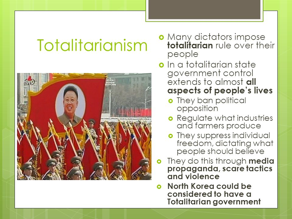 Totalitarianism  Many dictators impose totalitarian rule over their people  In a totalitarian state government control extends to almost all aspects of people's lives  They ban political opposition  Regulate what industries and farmers produce  They suppress individual freedom, dictating what people should believe  They do this through media propaganda, scare tactics and violence  North Korea could be considered to have a Totalitarian government