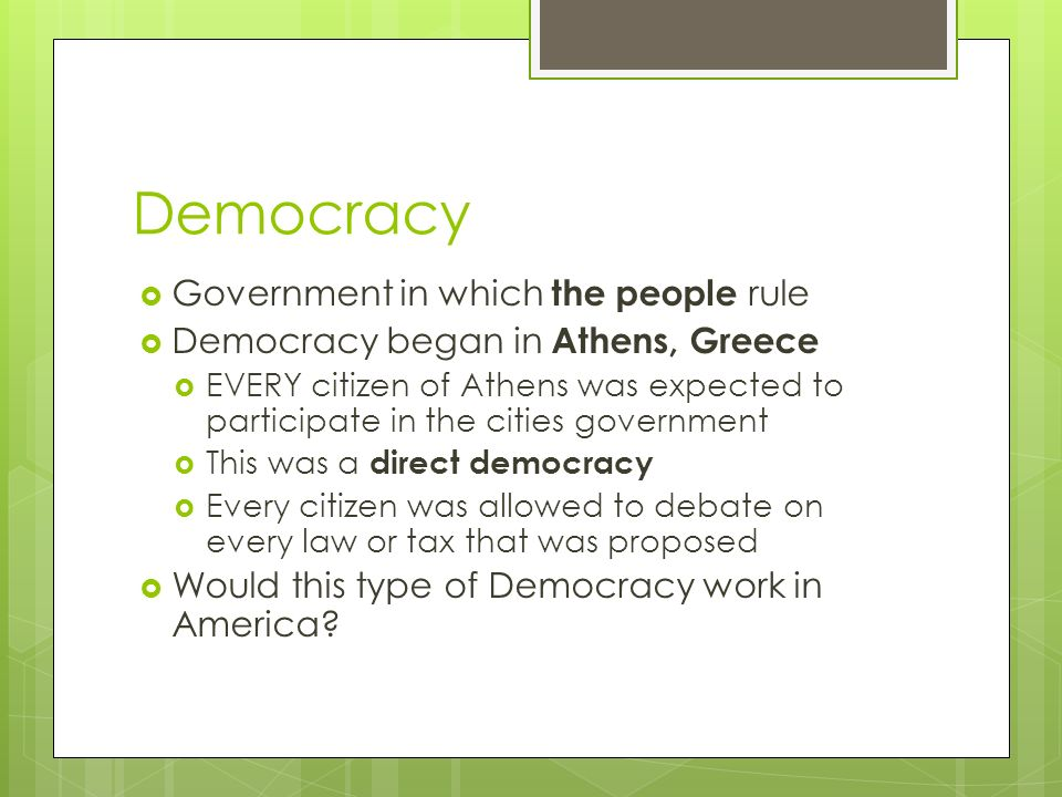 Democracy  Government in which the people rule  Democracy began in Athens, Greece  EVERY citizen of Athens was expected to participate in the cities government  This was a direct democracy  Every citizen was allowed to debate on every law or tax that was proposed  Would this type of Democracy work in America