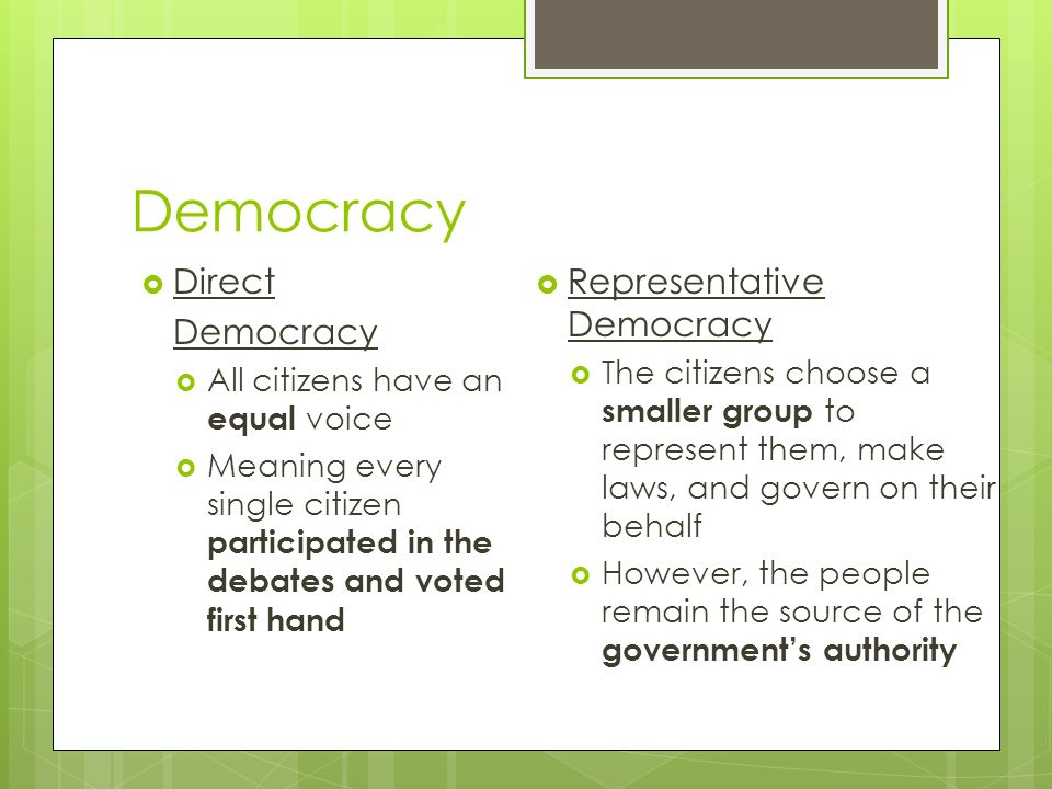 Democracy  Direct Democracy  All citizens have an equal voice  Meaning every single citizen participated in the debates and voted first hand  Representative Democracy  The citizens choose a smaller group to represent them, make laws, and govern on their behalf  However, the people remain the source of the government's authority
