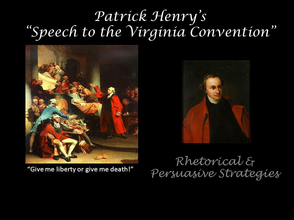 rhetoric essay to the speech to the virginia convention patrick henry Best answer: in 1775, patrick henry introduced a resolution to the virginia convention to form the local militia to be prepared to fight the british the resolution passed by five votes read his speechand answer the following questions in order to analyze the persuasiveness of his speech.