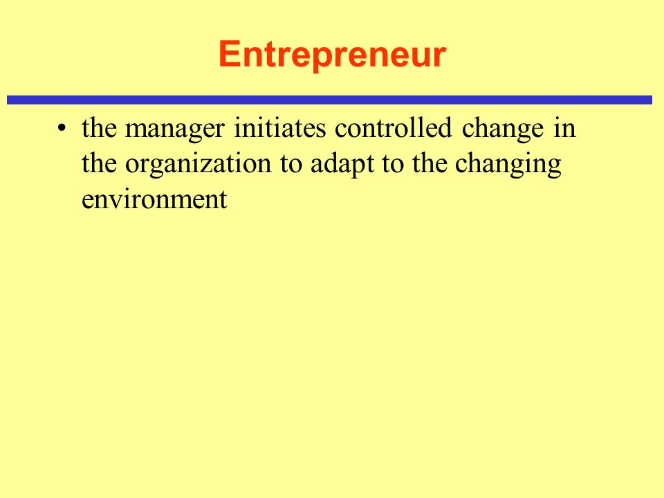 Entrepreneur the manager initiates controlled change in the organization to adapt to the changing environment