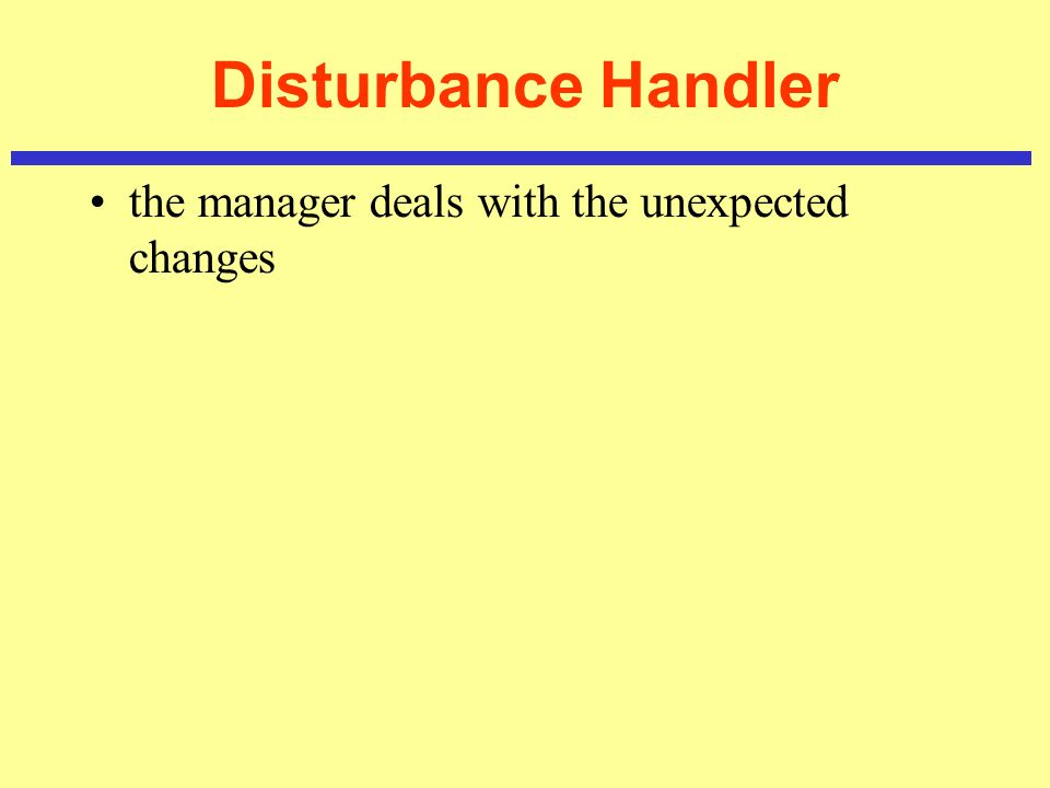 Disturbance Handler the manager deals with the unexpected changes
