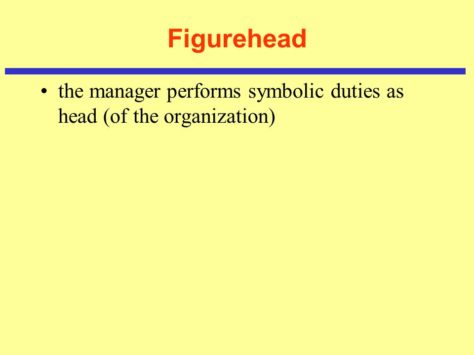 Figurehead the manager performs symbolic duties as head (of the organization)