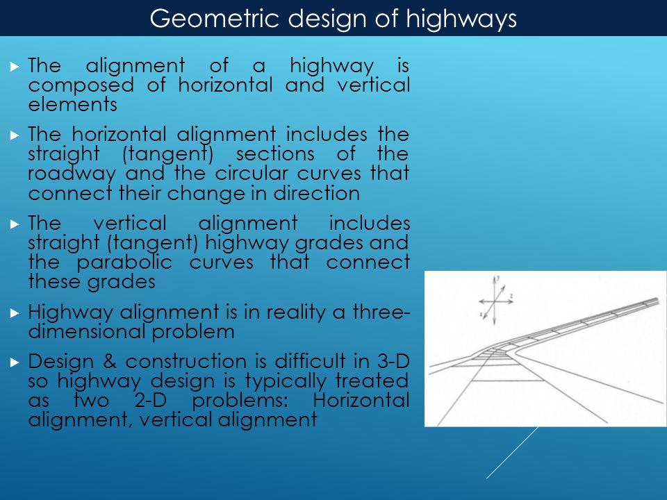  The alignment of a highway is composed of horizontal and vertical elements  The horizontal alignment includes the straight (tangent) sections of the roadway and the circular curves that connect their change in direction  The vertical alignment includes straight (tangent) highway grades and the parabolic curves that connect these grades  Highway alignment is in reality a three- dimensional problem  Design & construction is difficult in 3-D so highway design is typically treated as two 2-D problems: Horizontal alignment, vertical alignment Geometric design of highways