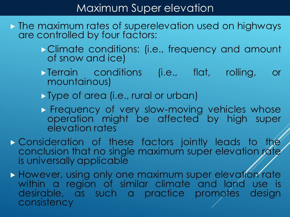 Maximum Super elevation  The maximum rates of superelevation used on highways are controlled by four factors:  Climate conditions: (i.e., frequency and amount of snow and ice)  Terrain conditions (i.e., flat, rolling, or mountainous)  Type of area (i.e., rural or urban)  Frequency of very slow-moving vehicles whose operation might be affected by high super elevation rates  Consideration of these factors jointly leads to the conclusion that no single maximum super elevation rate is universally applicable  However, using only one maximum super elevation rate within a region of similar climate and land use is desirable, as such a practice promotes design consistency