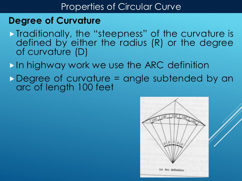 Properties of Circular Curve Degree of Curvature  Traditionally, the steepness of the curvature is defined by either the radius (R) or the degree of curvature (D)  In highway work we use the ARC definition  Degree of curvature = angle subtended by an arc of length 100 feet