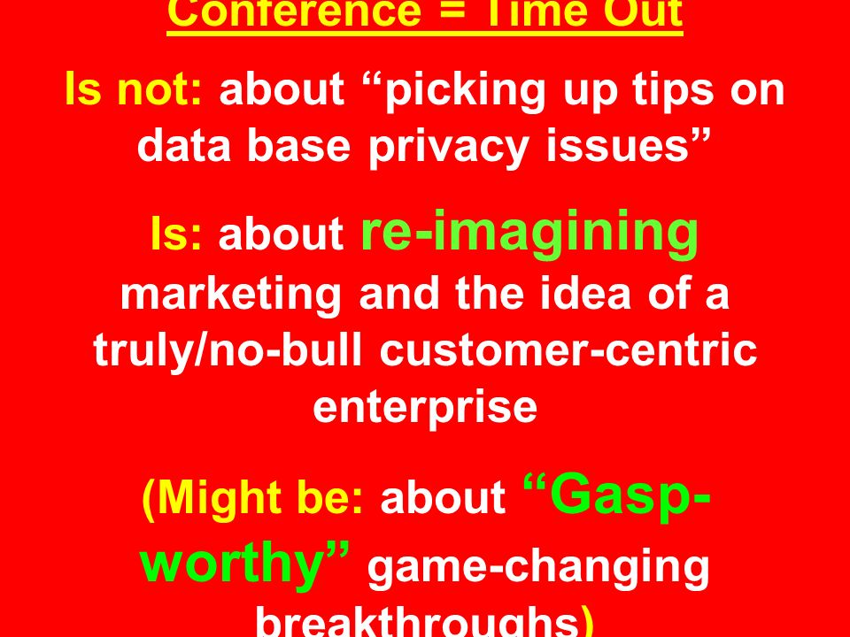 Conference = Time Out Is not: about picking up tips on data base privacy issues Is: about re-imagining marketing and the idea of a truly/no-bull customer-centric enterprise (Might be: about Gasp- worthy game-changing breakthroughs)