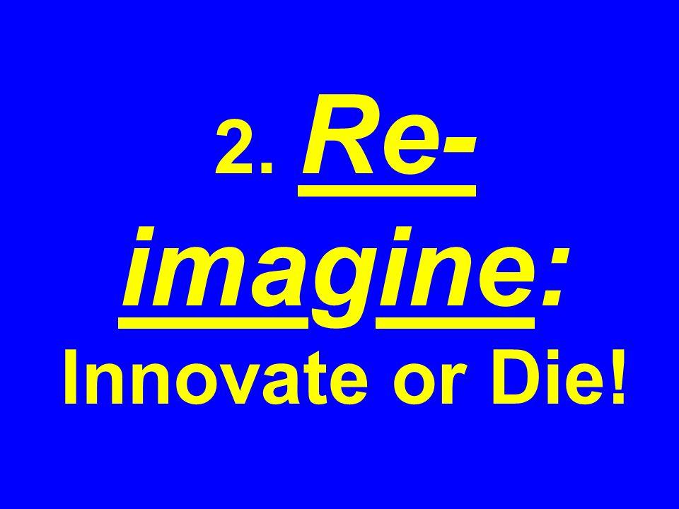 2. Re- imagine: Innovate or Die!