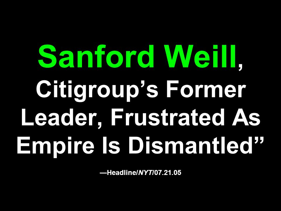 Sanford Weill, Citigroup's Former Leader, Frustrated As Empire Is Dismantled —Headline/NYT/07.21.05