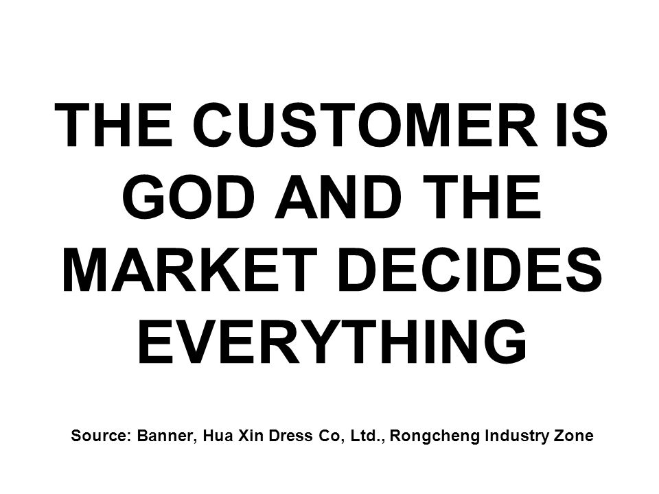 THE CUSTOMER IS GOD AND THE MARKET DECIDES EVERYTHING Source: Banner, Hua Xin Dress Co, Ltd., Rongcheng Industry Zone