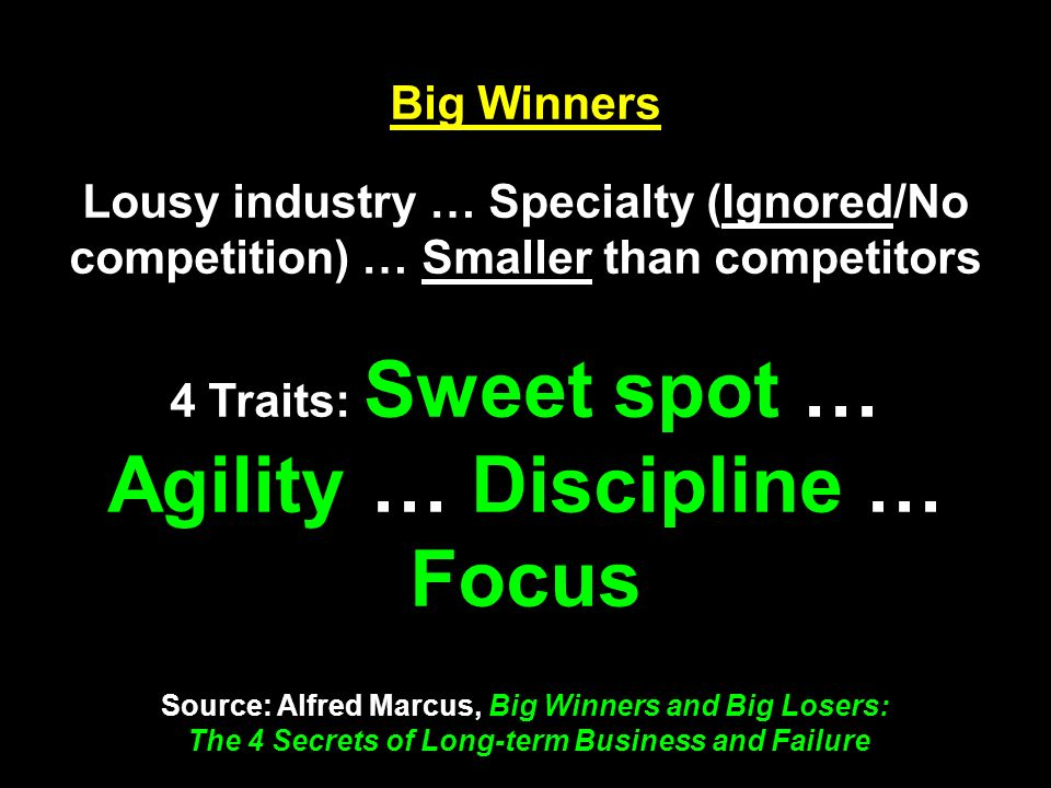 Big Winners Lousy industry … Specialty (Ignored/No competition) … Smaller than competitors 4 Traits: Sweet spot … Agility … Discipline … Focus Source: Alfred Marcus, Big Winners and Big Losers: The 4 Secrets of Long-term Business and Failure