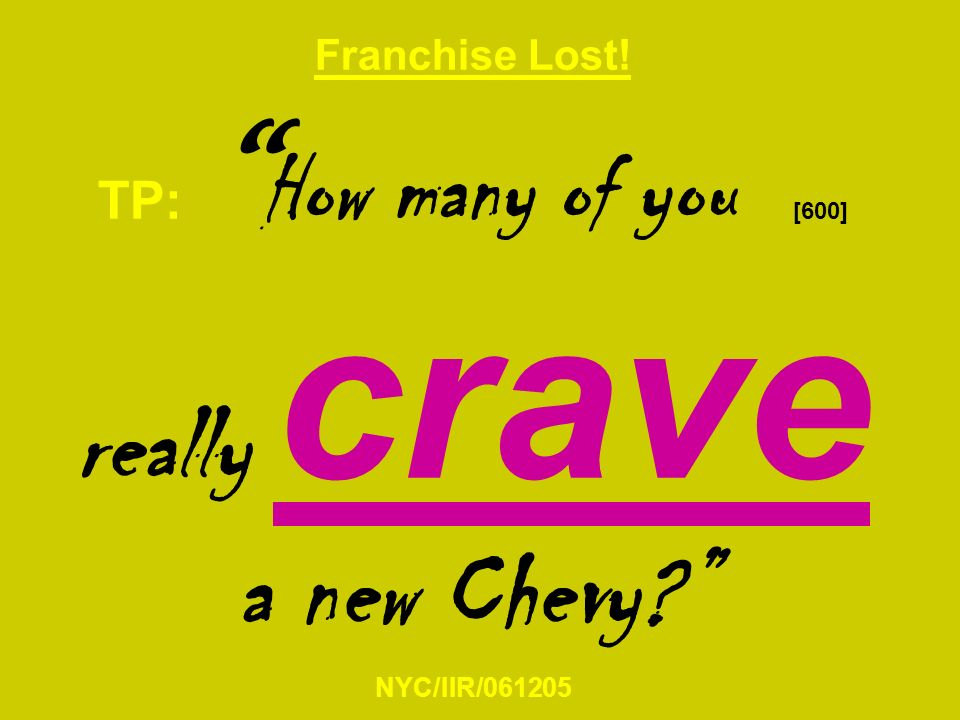 Franchise Lost! TP: How many of you [600] really crave a new Chevy NYC/IIR/061205