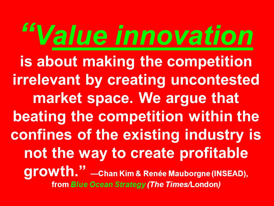 Value innovation is about making the competition irrelevant by creating uncontested market space.
