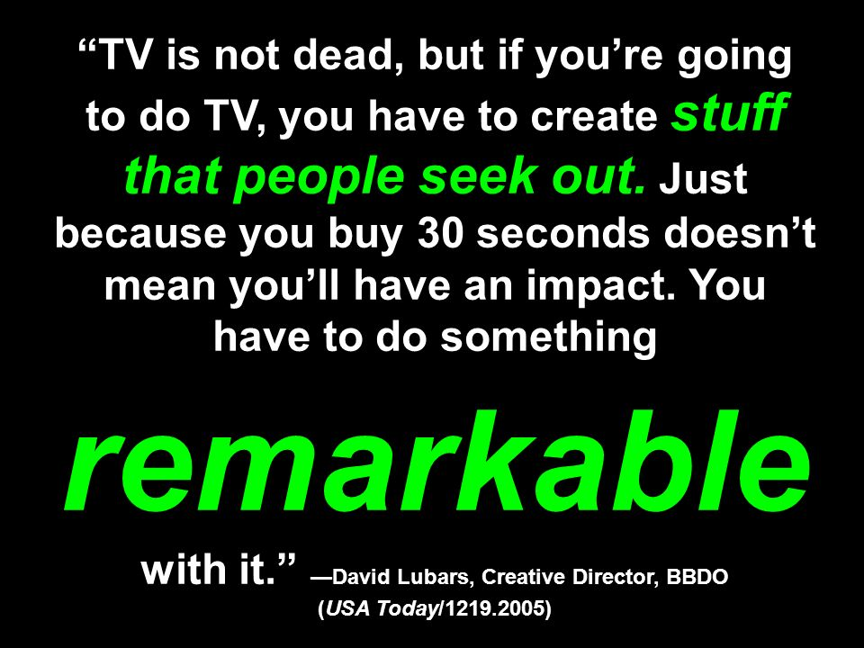 TV is not dead, but if you're going to do TV, you have to create stuff that people seek out.