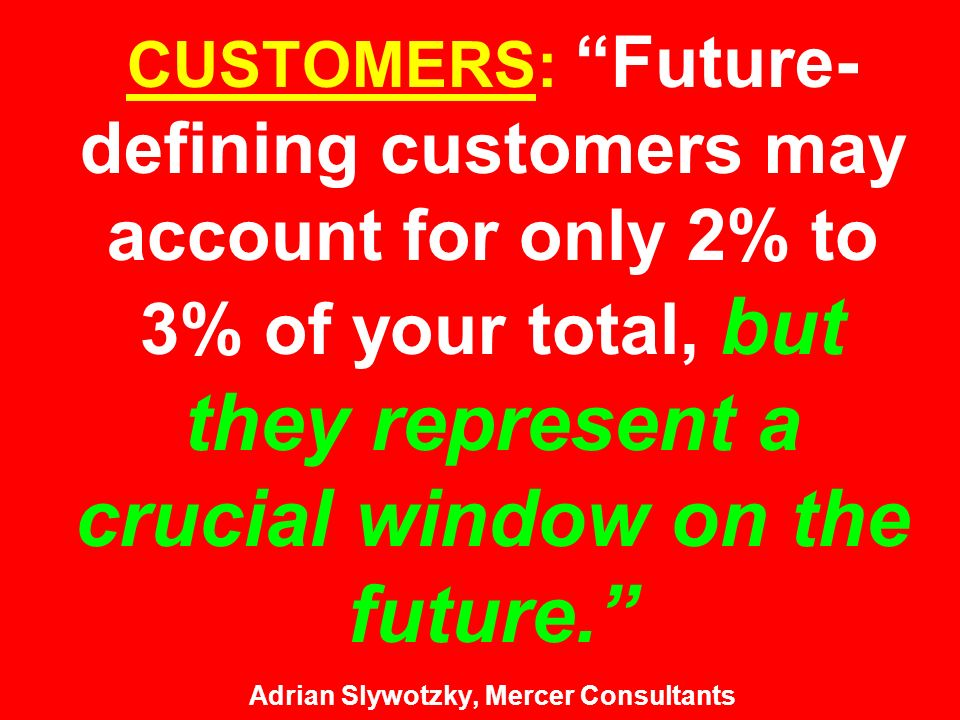 CUSTOMERS: Future- defining customers may account for only 2% to 3% of your total, but they represent a crucial window on the future. Adrian Slywotzky, Mercer Consultants