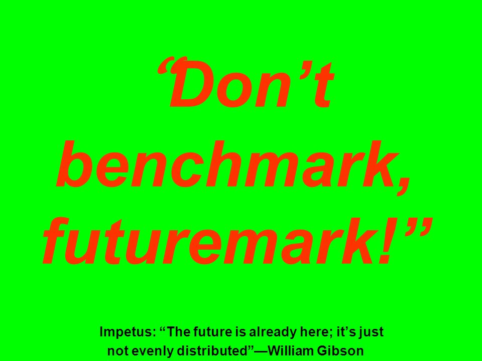 Don't benchmark, futuremark! Impetus: The future is already here; it's just not evenly distributed —William Gibson