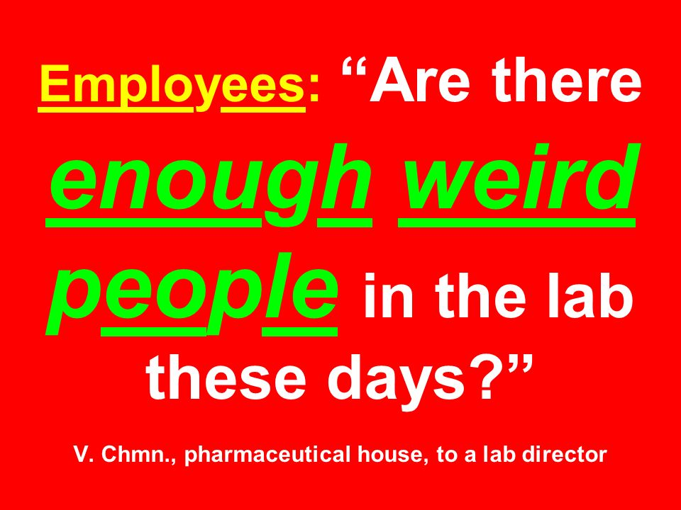 Employees: Are there enough weird people in the lab these days V.