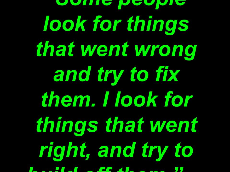 Some people look for things that went wrong and try to fix them.